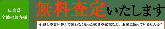 広島県 全域のお客様 無料査定いたします 引越しや買い替えで使わなくなった家具や家電など、お家に眠っていませんか?